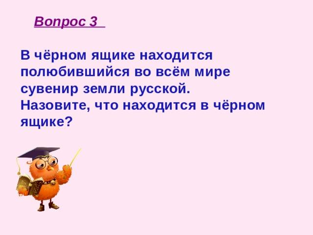 Вопрос 3 В чёрном ящике находится полюбившийся во всём мире сувенир земли русской. Назовите, что находится в чёрном ящике?