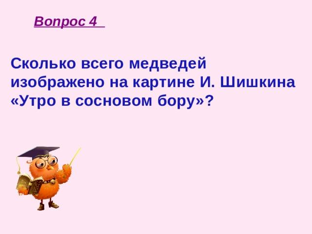 Вопрос 4 Сколько всего медведей изображено на картине И. Шишкина «Утро в сосновом бору»?
