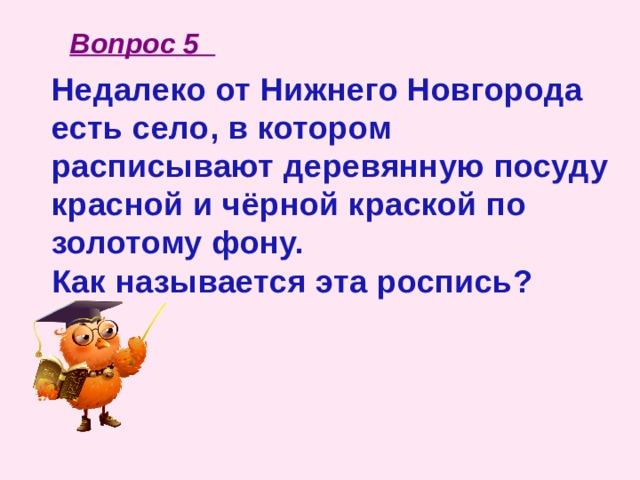 Вопрос 5 Недалеко от Нижнего Новгорода есть село, в котором расписывают деревянную посуду красной и чёрной краской по золотому фону. Как называется эта роспись?