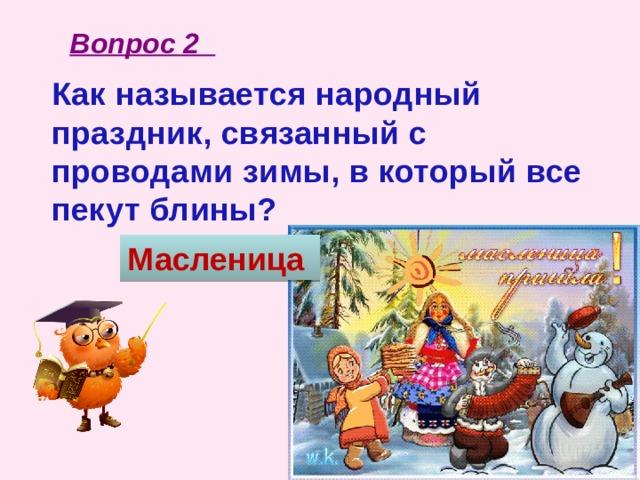 Вопрос 2 Как называется народный праздник, связанный с проводами зимы, в который все пекут блины?   Масленица