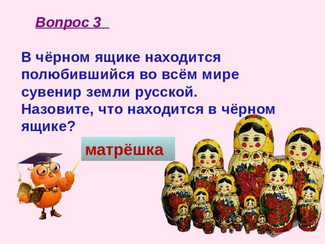 Вопрос 3 В чёрном ящике находится полюбившийся во всём мире сувенир земли русской. Назовите, что находится в чёрном ящике? матрёшка