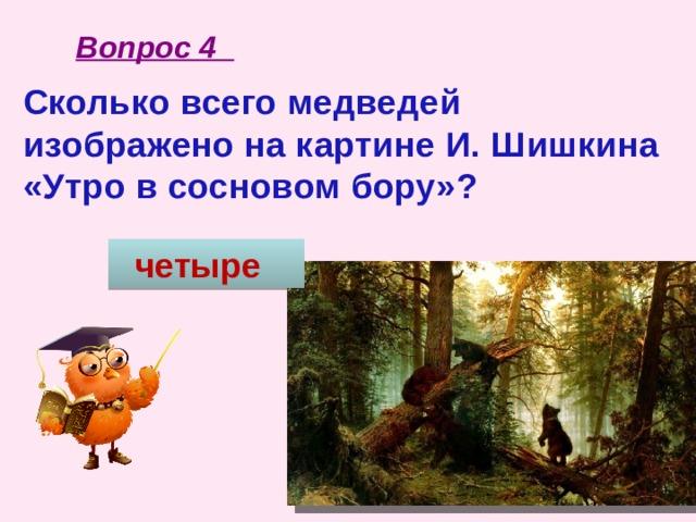 Вопрос 4 Сколько всего медведей изображено на картине И. Шишкина «Утро в сосновом бору»?   четыре