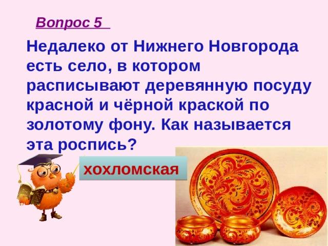 Вопрос 5 Недалеко от Нижнего Новгорода есть село, в котором расписывают деревянную посуду красной и чёрной краской по золотому фону. Как называется эта роспись? хохломская