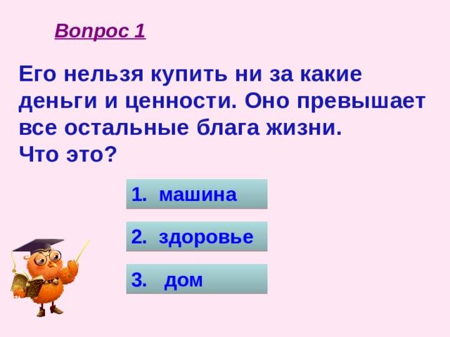 Вопрос 1 Его нельзя купить ни за какие деньги и ценности. Оно превышает все остальные блага жизни. Что это? 1. машина 2. здоровье 3. дом
