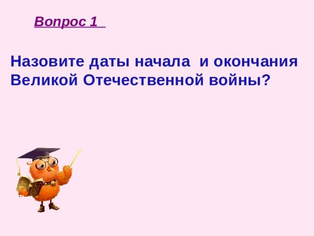 Вопрос 1 Назовите даты начала и окончания Великой Отечественной войны?