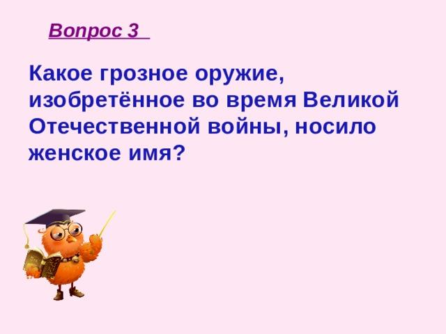 Вопрос 3 Какое грозное оружие, изобретённое во время Великой Отечественной войны, носило женское имя?