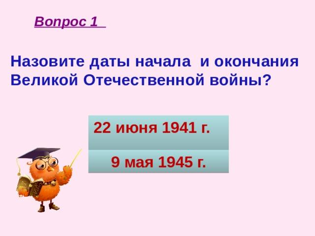 Вопрос 1 Назовите даты начала и окончания Великой Отечественной войны?  22 июня 1941 г. 9 мая 1945 г.