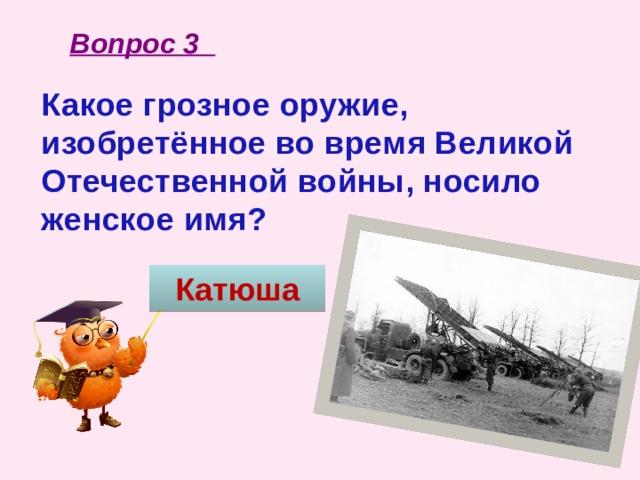Вопрос 3 Какое грозное оружие, изобретённое во время Великой Отечественной войны, носило женское имя? Катюша