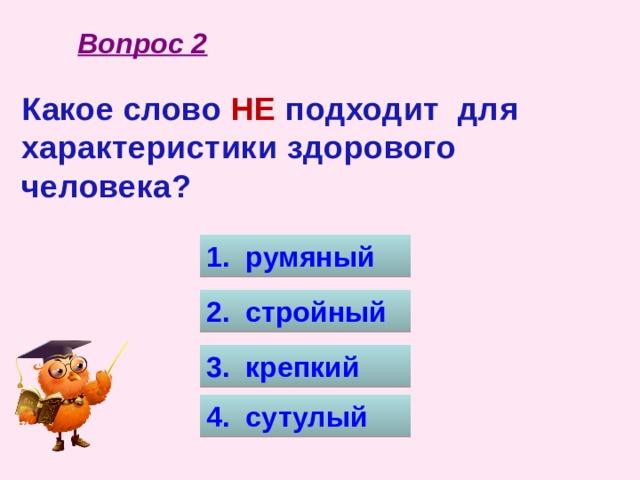 Вопрос 2 Какое слово НЕ подходит для характеристики здорового человека? 1. румяный 2. стройный 3. крепкий 4. сутулый