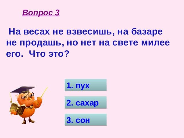 Вопрос 3  На весах не взвесишь, на базаре не продашь, но нет на свете милее его. Что это? 1. пух 2. сахар 3. сон