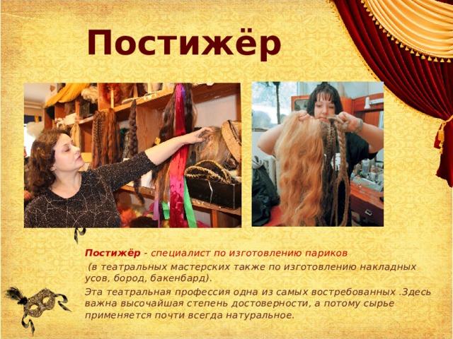 Постижёр Постижёр - специалист по изготовлению париков  (в театральных мастерских также по изготовлению накладных усов, бород, бакенбард). Эта театральная профессия одна из самых востребованных .Здесь важна высочайшая степень достоверности, а потому сырье применяется почти всегда натуральное.