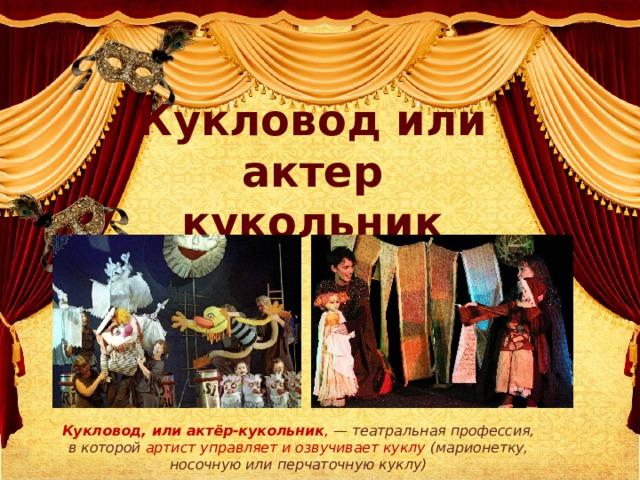 Кукловод или актер кукольник Кукловод, илиактёр-кукольник , —театральнаяпрофессия, в которой артист управляет и озвучивает куклу (марионетку, носочную или перчаточную куклу)