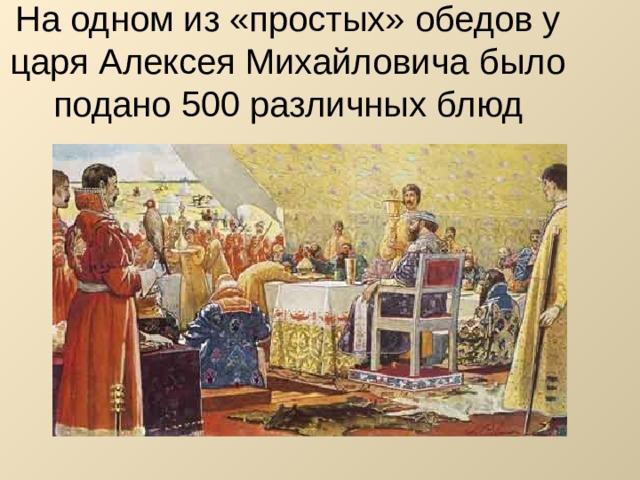 На одном из «простых» обедов у царя Алексея Михайловича было подано 500 различных блюд