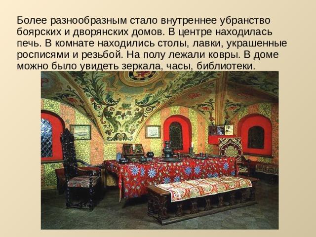 Более разнообразным стало внутреннее убранство боярских и дворянских домов. В центре находилась печь. В комнате находились столы, лавки, украшенные росписями и резьбой. На полу лежали ковры. В доме можно было увидеть зеркала, часы, библиотеки.