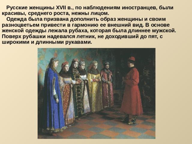Русские женщины XVII в., по наблюдениям иностранцев, были красивы, среднего роста, нежны лицом.  Одежда была призвана дополнить образ женщины и своим разноцветьем привести в гармонию ее внешний вид. В основе женской одежды лежала рубаха, которая была длиннее мужской. Поверх рубашки надевался летник, не доходивший до пят, с широкими и длинными рукавами.