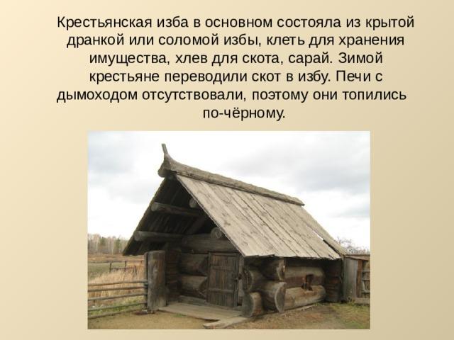Крестьянская изба в основном состояла из крытой дранкой или соломой избы, клеть для хранения имущества, хлев для скота, сарай. Зимой крестьяне переводили скот в избу. Печи с дымоходом отсутствовали, поэтому они топились по-чёрному.