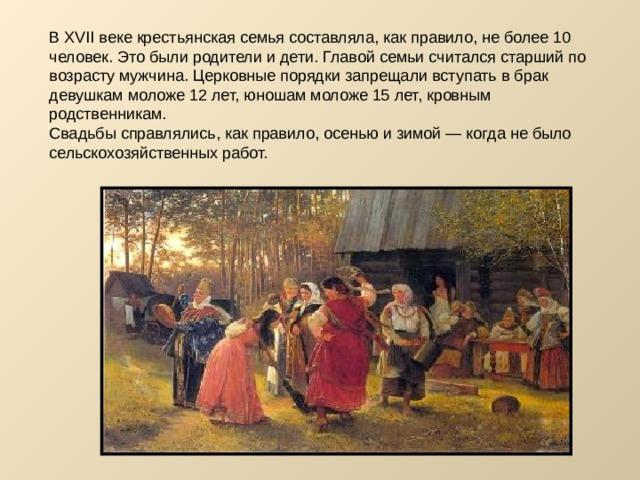 В XVII веке крестьянская семья составляла, как правило, не более 10 человек. Это были родители и дети. Главой семьи считался старший по возрасту мужчина. Церковные порядки запрещали вступать в брак девушкам моложе 12 лет, юношам моложе 15 лет, кровным родственникам. Свадьбы справлялись, как правило, осенью и зимой — когда не было сельскохозяйственных работ.