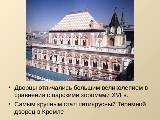Дворцы отличались большим великолепием в сравнении с царскими хоромами XVI в. Самым крупным стал пятиярусный Теремной дворец в Кремле