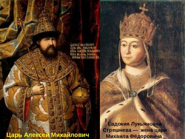Евдокия Лукьяновна Стрешнева — жена царя Михаила Фёдоровича Царь Алексей Михайлович