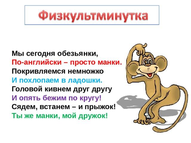 Мы сегодня обезьянки,  По-английски – просто манки.  Покривляемся немножко  И похлопаем в ладошки.  Головой кивнем друг другу  И опять бежим по кругу!  Сядем, встанем – и прыжок!  Ты же манки, мой дружок!