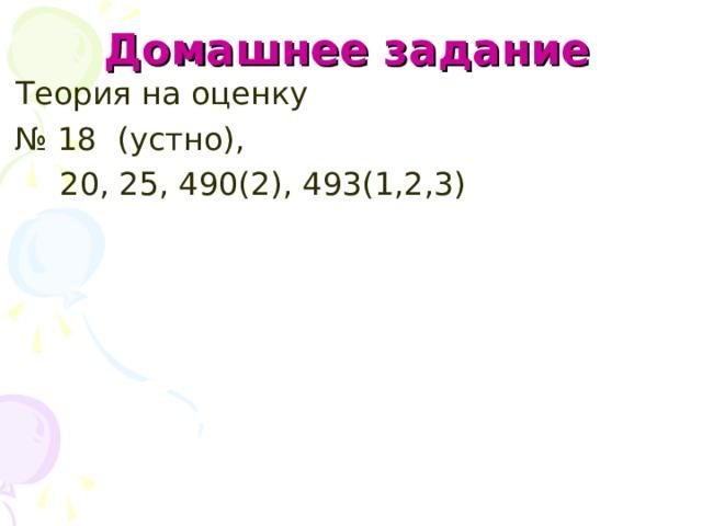 Домашнее задание  Теория на оценку № 18 (устно),  20, 25, 490(2), 493(1,2,3)