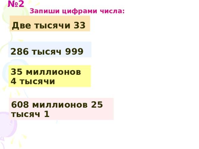 № 2  Запиши цифрами числа: Две тысячи 33 286 тысяч 999 35 миллионов 4 тысячи 608 миллионов 25 тысяч 1