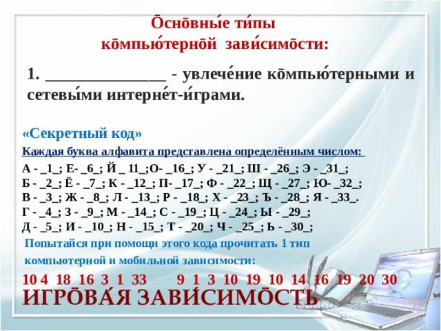 Ōснōвны ́ е ти ́ пы кōмпью ́ тернōй зави ́ симōсти: 1. ______________ - увлече ́ ние кōмпью ́ терными и сетевы ́ ми интерне ́ т-и ́ грами. «Секретный код» Каждая буква алфавита представлена определённым числом:  А - _1_; Е- _6_; Й _ 11_;О- _16_; У - _21_; Ш - _26_; Э - _31_;  Б - _2_; Ё - _7_; К - _12_; П- _17_; Ф - _22_; Щ - _27_;Ю- _32_;  В - _3_; Ж - _8_; Л - _13_; Р - _18_; Х - _23_; Ъ - _28_; Я - _33_.  Г - _4_; З - _9_; М - _14_; С - _19_; Ц - _24_; Ы - _29_;  Д - _5_; И - _10_; Н - _15_; Т - _20_; Ч - _25_; Ь - _30_;  Попытайся при помощи этого кода прочитать 1 тип  компьютерной и мобильной зависимости: 10 4 18 16 3 1 33 9 1 3 10 19 10 14 16 19 20 30  ИГР Ō ВА ́ Я ЗАВИ ́ СИМ Ō СТЬ