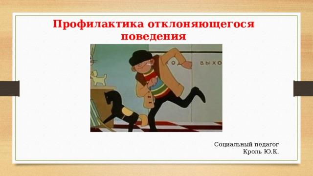 Профилактика отклоняющегося поведения               Социальный педагог Кроль Ю.К.
