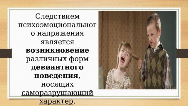 Следствием психоэмоционального напряжения является возникновение различных форм девиантного поведения , носящих саморазрушающий характер .