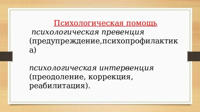 Психологическая помощь  психологическая превенция (предупреждение,психопрофилактика) психологическая интервенция (преодоление, коррекция, реабилитация).