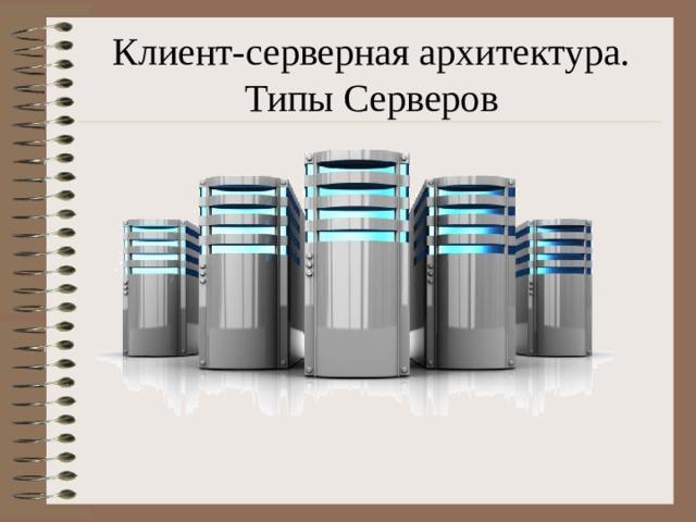 Клиент-серверная архитектура. Типы Серверов