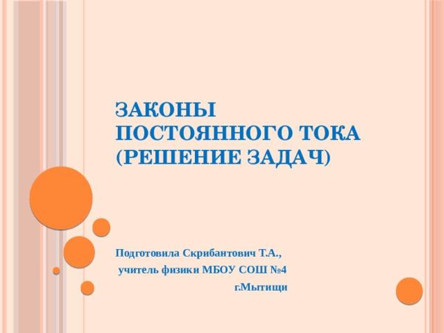 Законы постоянного тока  (решение задач) Подготовила Скрибантович Т.А.,  учитель физики МБОУ СОШ №4 г.Мытищи