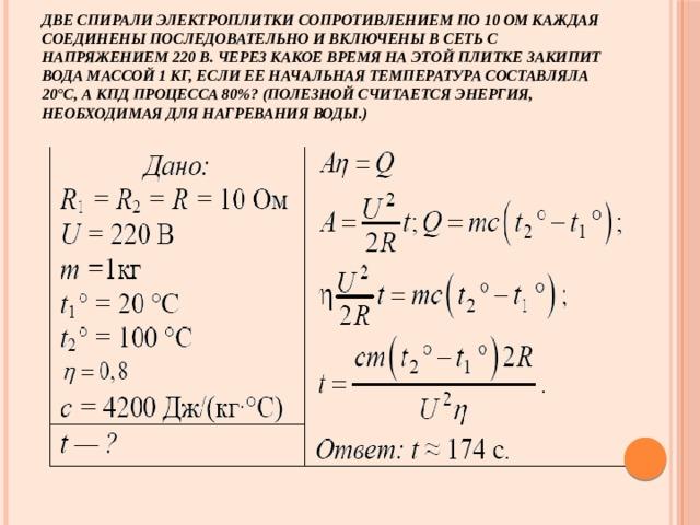Две спирали электроплитки сопротивлением по 10 Ом каждая соединены последовательно и включены в сеть с напряжением 220 В. Через какое время на этой плитке закипит вода массой 1 кг, если ее начальная температура составляла 20°С, а КПД процесса 80%? (Полезной считается энергия, необходимая для нагревания воды.)