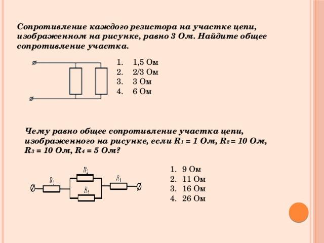 Сопротивление каждого резистора на участке цепи, изображенном на рисунке, равно 3 Ом. Найдите общее сопротивление участка. 1,5 Ом 2/3 Ом 3 Ом 6 Ом Чему равно общее сопротивление участка цепи, изображенного на рисунке, если R 1 = 1 Ом, R 2 = 10 Ом, R 3 = 10 Ом, R 4 = 5 Ом?