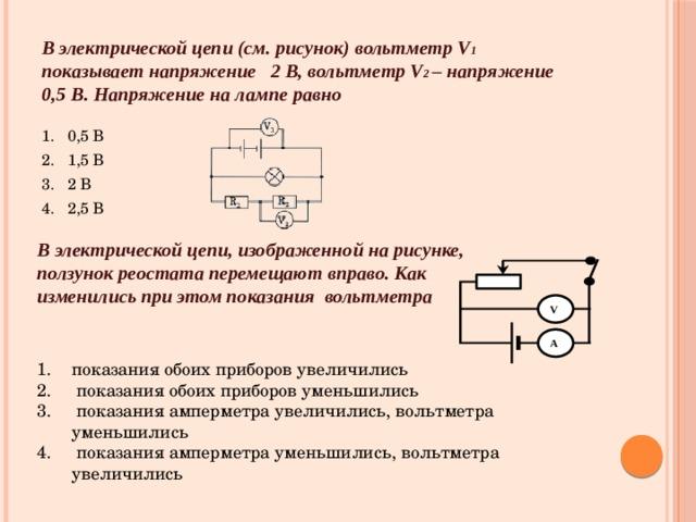 В электрической цепи (см. рисунок) вольтметр V 1  показывает напряжение 2 В, вольтметр V 2 – напряжение  0,5 В. Напряжение на лампе равно 1. 0,5 В 2. 1,5 В 3. 2 В 4. 2,5 В В электрической цепи, изображенной на рисунке, ползунок реостата перемещают вправо. Как изменились при этом показания вольтметра