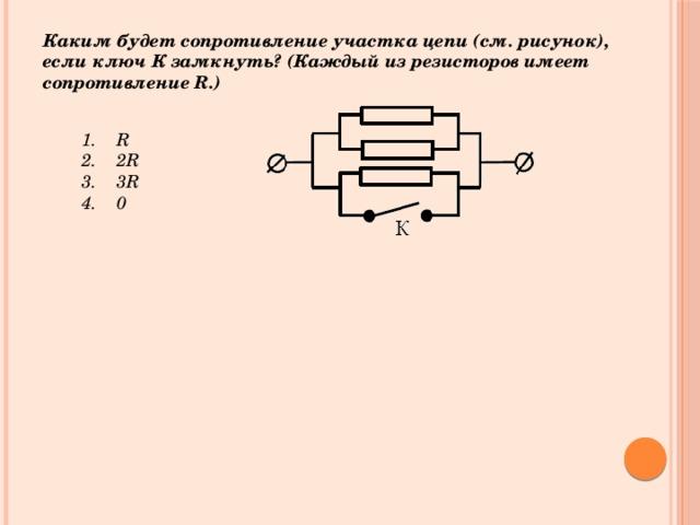 Каким будет сопротивление участка цепи (см. рисунок), если ключ К замкнуть? (Каждый из резисторов имеет сопротивление R.)