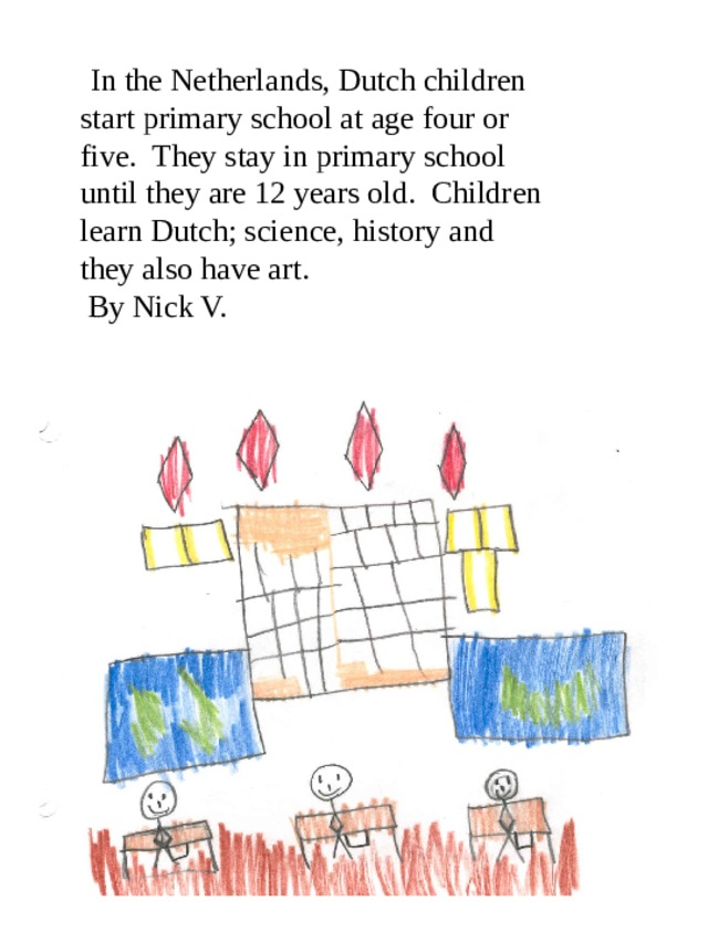 In the Netherlands, Dutch children start primary school at age four or five. They stay in primary school until they are 12 years old. Children learn Dutch; science, history and they also have art.  By Nick V.