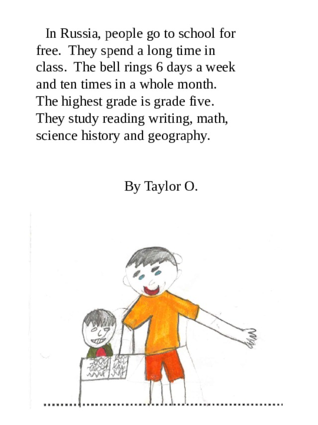 In Russia, people go to school for free. They spend a long time in class. The bell rings 6 days a week and ten times in a whole month. The highest grade is grade five. They study reading writing, math, science history and geography.    By Taylor O.