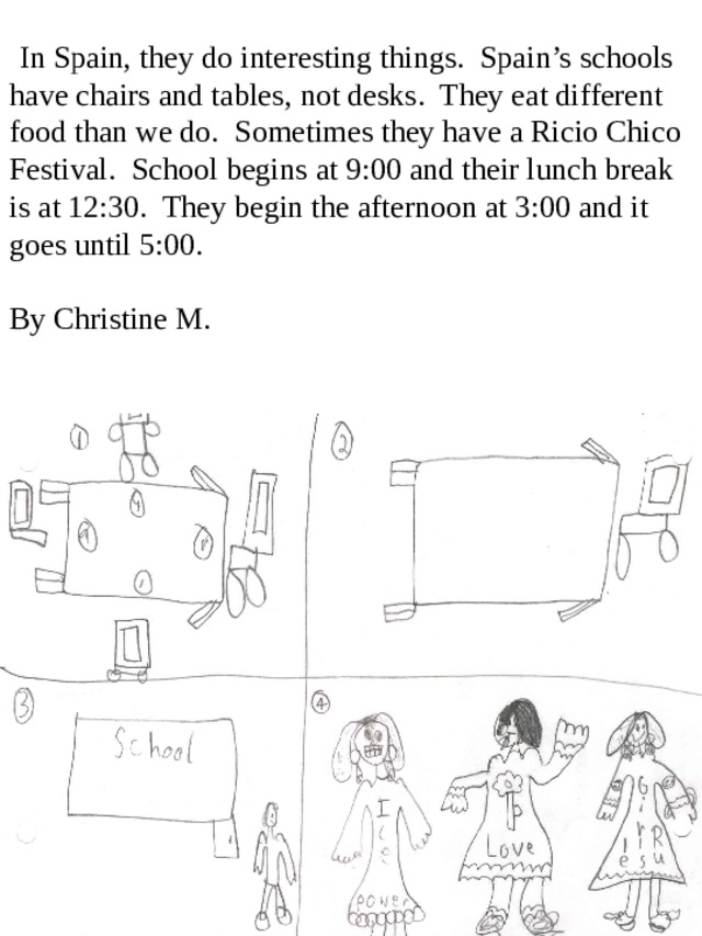 In Spain, they do interesting things. Spain's schools have chairs and tables, not desks. They eat different food than we do. Sometimes they have a Ricio Chico Festival. School begins at 9:00 and their lunch break is at 12:30. They begin the afternoon at 3:00 and it goes until 5:00.  By Christine M.