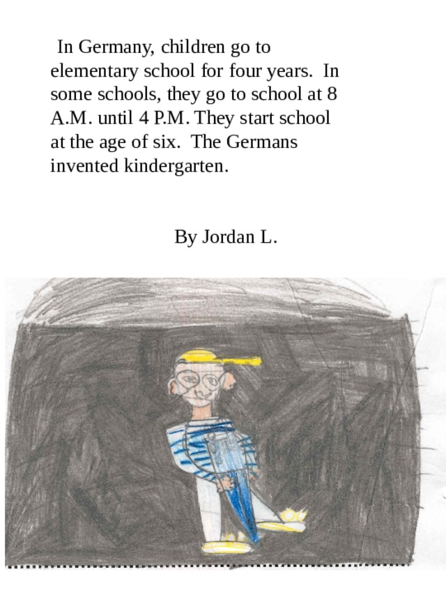 In Germany, children go to elementary school for four years. In some schools, they go to school at 8 A.M. until 4 P.M. They start school at the age of six. The Germans invented kindergarten.    By Jordan L.