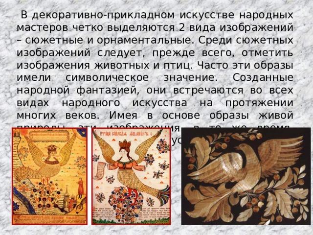В декоративно-прикладном искусстве народных мастеров четко выделяются 2 вида изображений – сюжетные и орнаментальные. Среди сюжетных изображений следует, прежде всего, отметить изображения животных и птиц. Часто эти образы имели символическое значение. Созданные народной фантазией, они встречаются во всех видах народного искусства на протяжении многих веков. Имея в основе образы живой природы, эти изображения, в то же время, сохраняли черты народной условности.