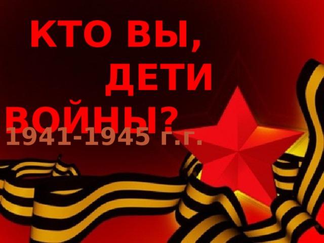 КТО ВЫ,  ДЕТИ ВОЙНЫ?  1941-1945 г.г.