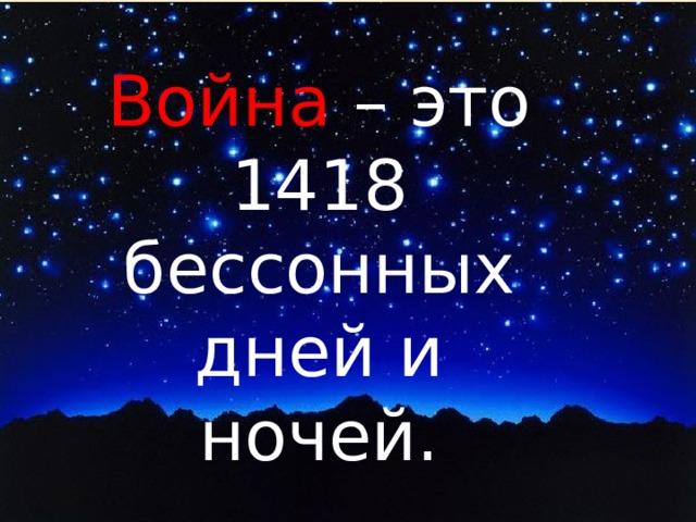 Война – это 1418 бессонных дней и ночей.