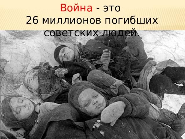 Война - это 26 миллионов погибших советских людей.