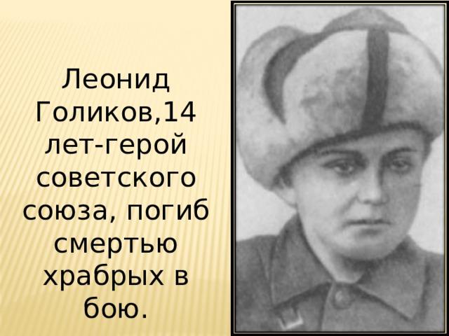 Леонид Голиков,14 лет-герой советского союза, погиб смертью храбрых в бою.