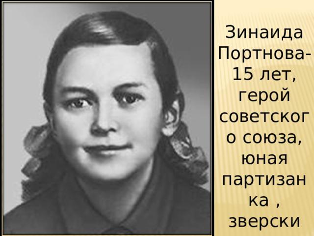 Зинаида Портнова-15 лет, герой советского союза, юная партизанка , зверски замучена фашистами.