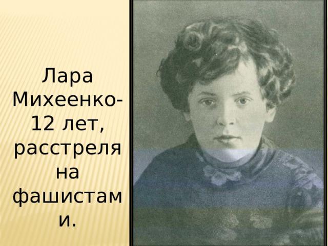 Лара Михеенко- 12 лет, расстреляна фашистами.
