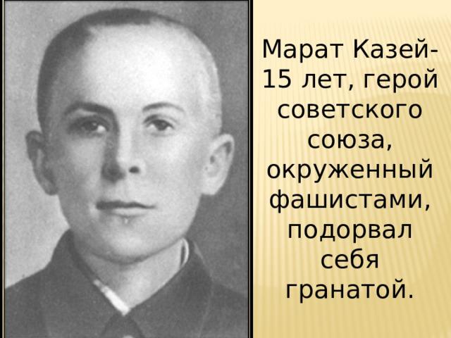 Марат Казей-15 лет, герой советского союза, окруженный фашистами, подорвал себя гранатой.