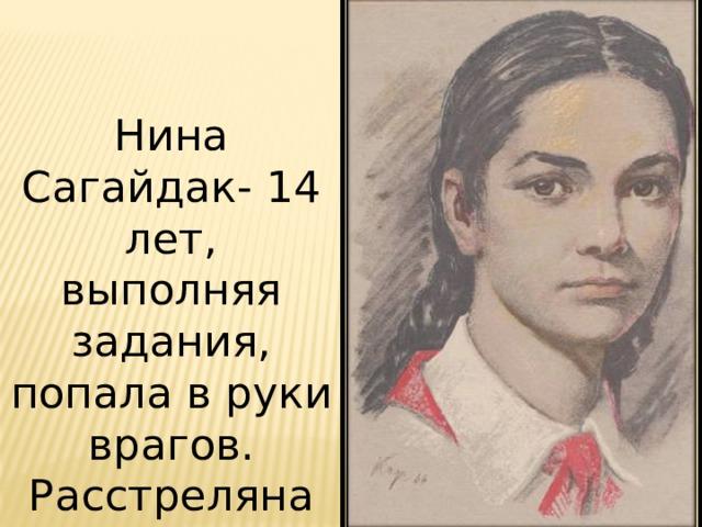Нина Сагайдак- 14 лет, выполняя задания, попала в руки врагов. Расстреляна фашистами.