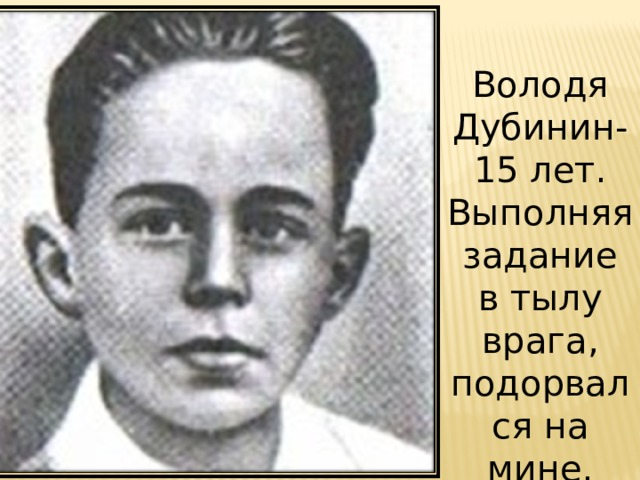 Володя Дубинин- 15 лет. Выполняя задание в тылу врага, подорвался на мине.
